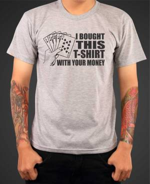 T-shirt -  I bought this t-shirt with your money